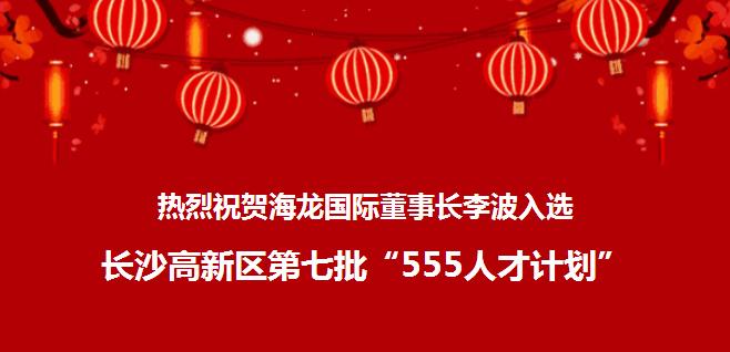 """热烈祝贺ag8亚游集团国际董事长李波入选长沙高新区第七批""""555人才计划"""""""